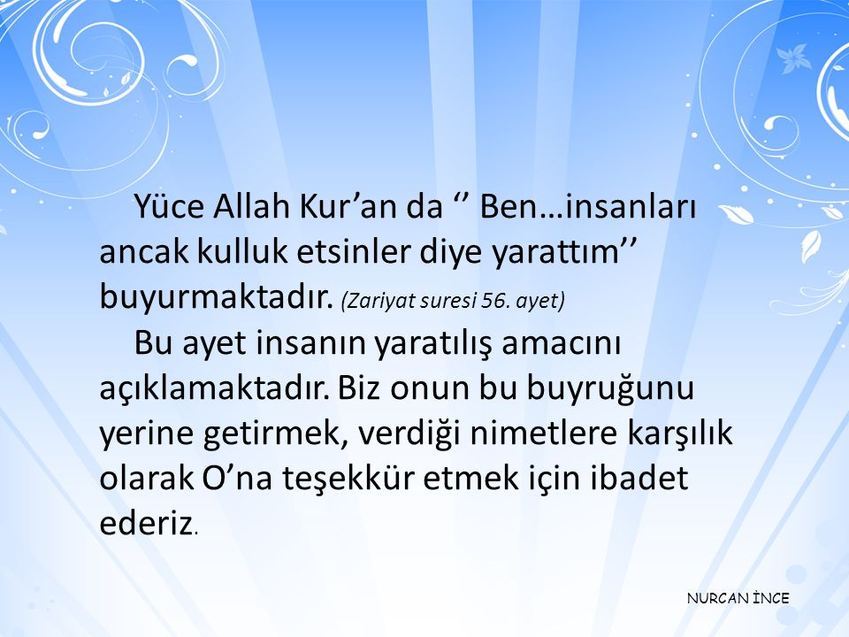 Yüce Allah Kur'an da '' Ben…insanları ancak kulluk etsinler diye yarattım'' buyurmaktadır. (Zariyat suresi 56. ayet)