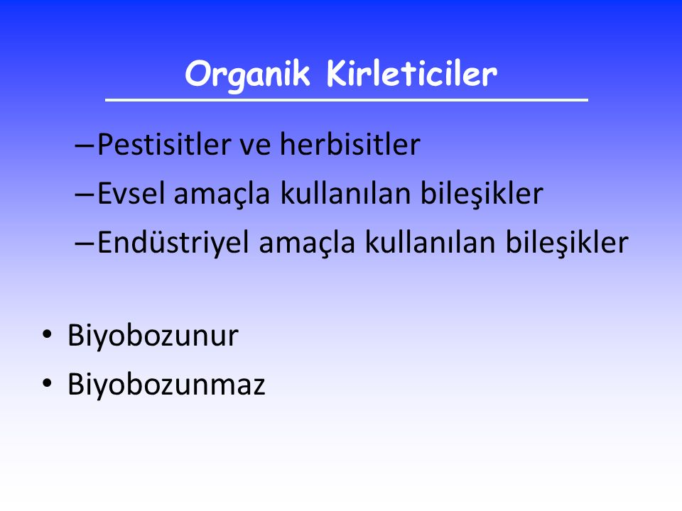 Organik Kirleticiler Pestisitler ve herbisitler. Evsel amaçla kullanılan bileşikler. Endüstriyel amaçla kullanılan bileşikler.