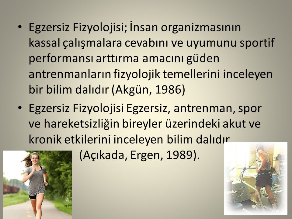 Egzersiz Fizyolojisi; İnsan organizmasının kassal çalışmalara cevabını ve uyumunu sportif performansı arttırma amacını güden antrenmanların fizyolojik temellerini inceleyen bir bilim dalıdır (Akgün, 1986)