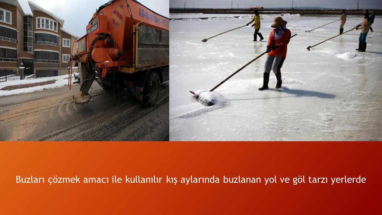 Buzları çözmek amacı ile kullanılır kış aylarında buzlanan yol ve göl tarzı yerlerde