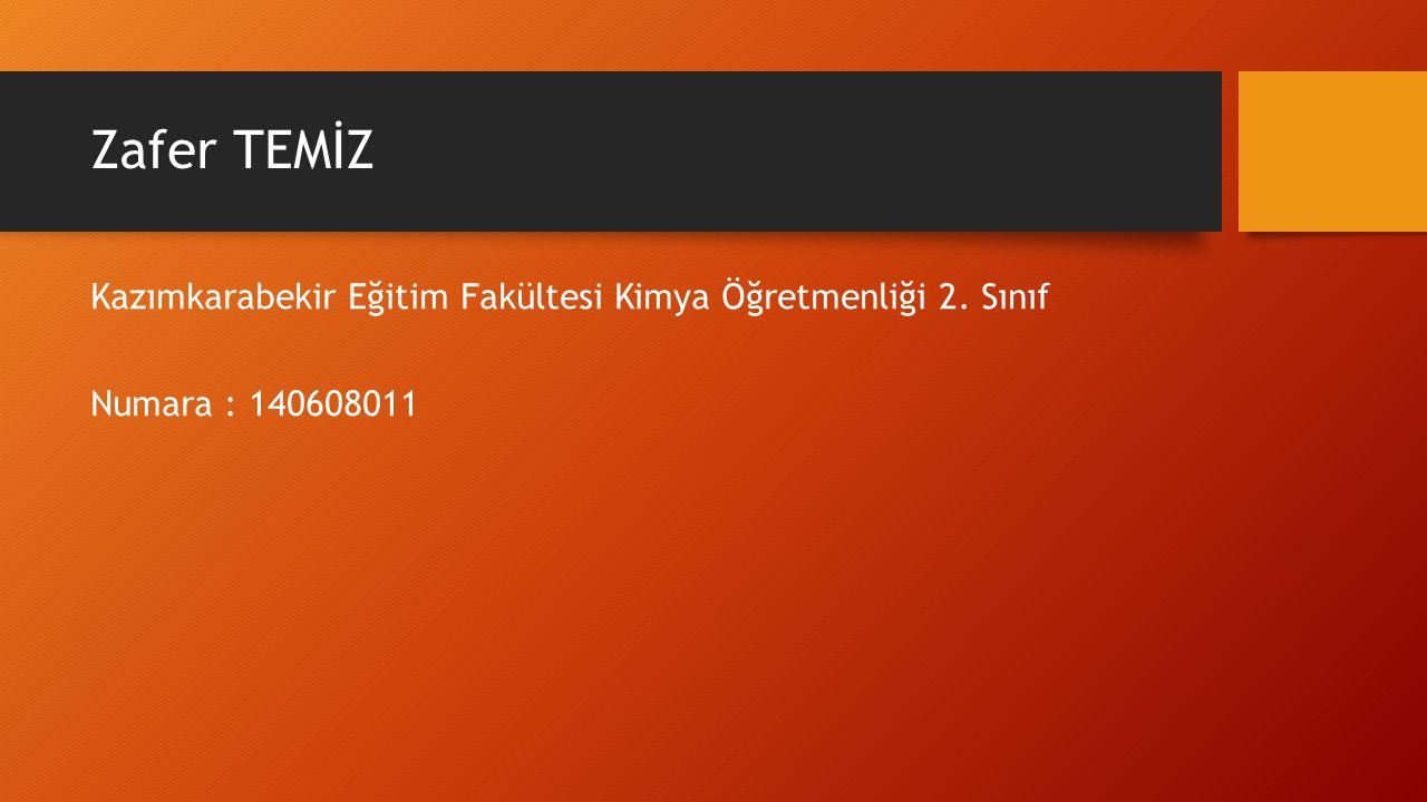 Zafer TEMİZ Kazımkarabekir Eğitim Fakültesi Kimya Öğretmenliği 2. Sınıf Numara : 140608011