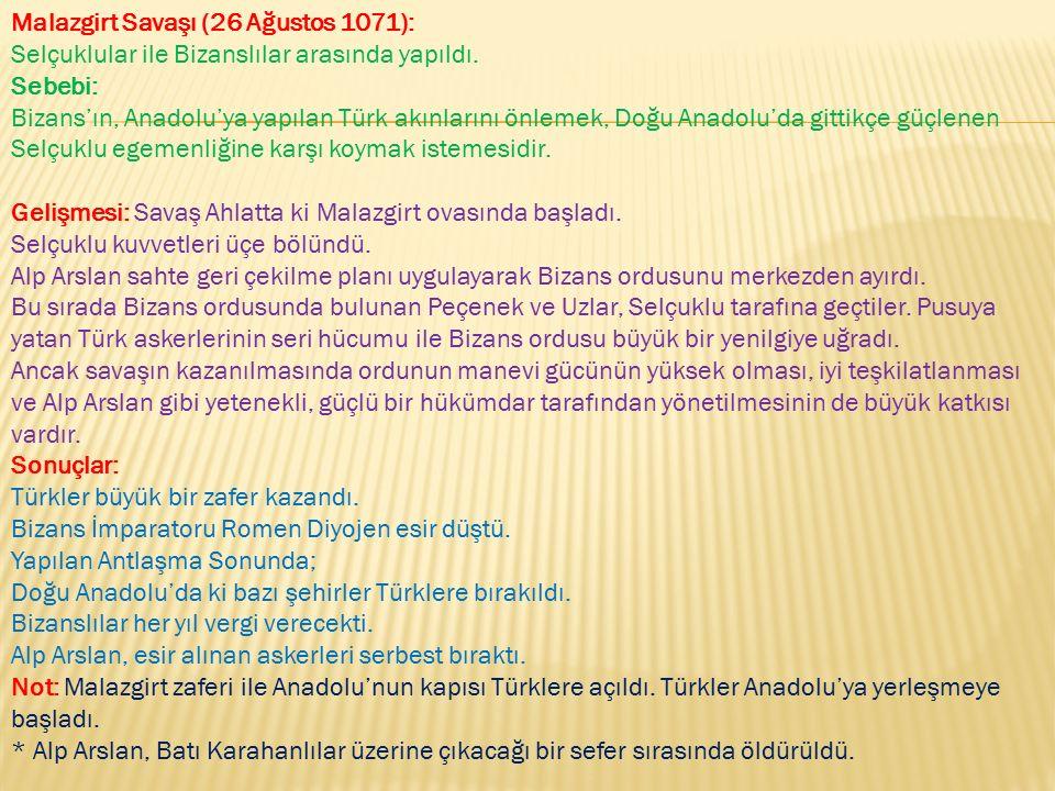 Malazgirt Savaşı (26 Ağustos 1071): Selçuklular ile Bizanslılar arasında yapıldı. Sebebi: Bizans'ın, Anadolu'ya yapılan Türk akınlarını önlemek, Doğu Anadolu'da gittikçe güçlenen Selçuklu egemenliğine karşı koymak istemesidir. Gelişmesi: Savaş Ahlatta ki Malazgirt ovasında başladı.