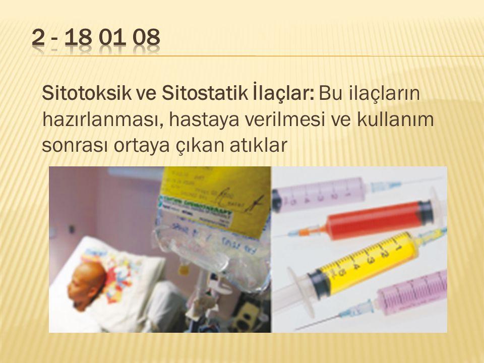 2 - 18 01 08 Sitotoksik ve Sitostatik İlaçlar: Bu ilaçların hazırlanması, hastaya verilmesi ve kullanım sonrası ortaya çıkan atıklar.