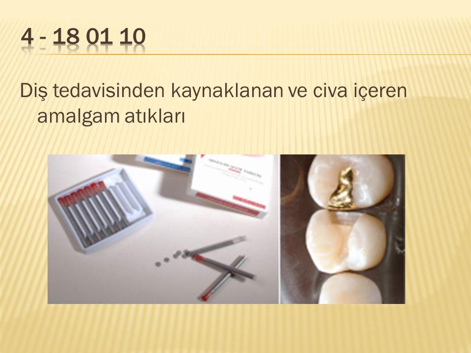 4 - 18 01 10 Diş tedavisinden kaynaklanan ve civa içeren amalgam atıkları