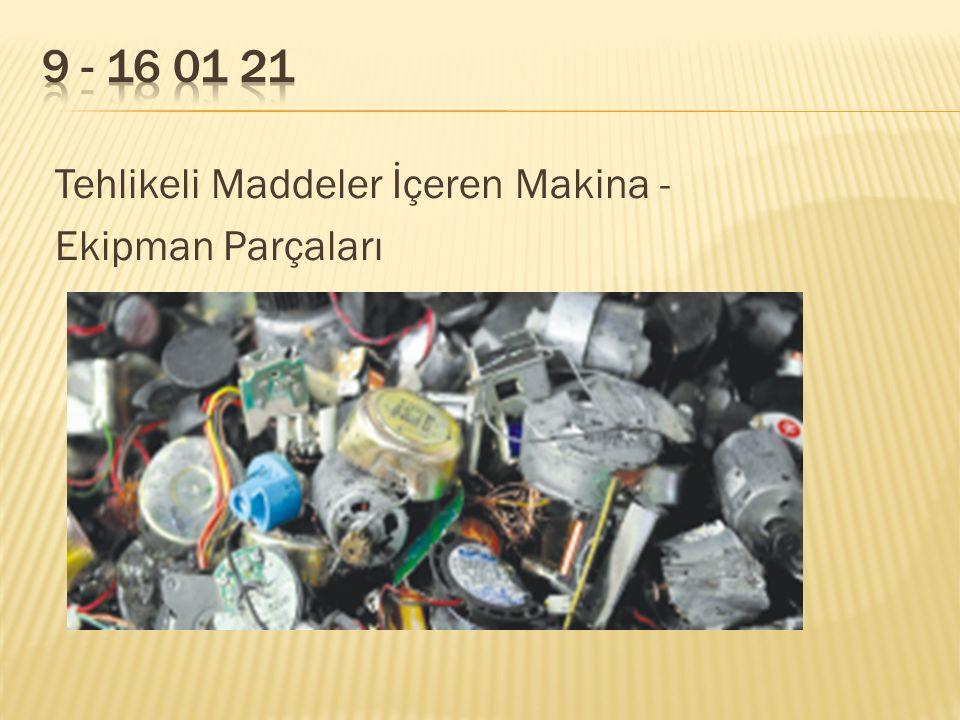 9 - 16 01 21 Tehlikeli Maddeler İçeren Makina - Ekipman Parçaları