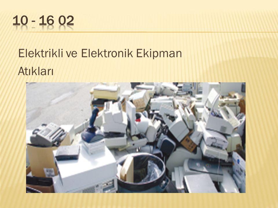 10 - 16 02 Elektrikli ve Elektronik Ekipman Atıkları