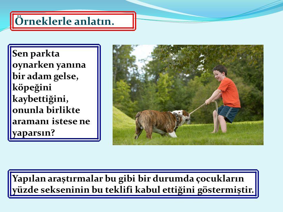Örneklerle anlatın. Sen parkta oynarken yanına bir adam gelse, köpeğini kaybettiğini, onunla birlikte aramanı istese ne yaparsın