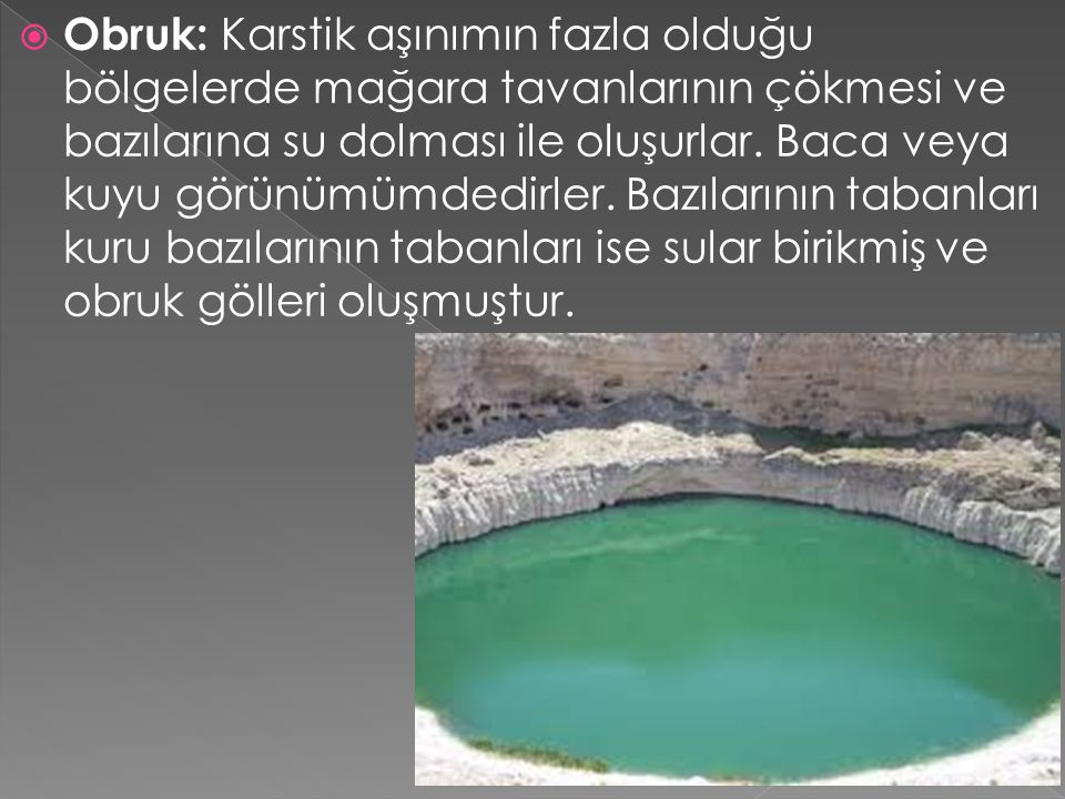 Obruk: Karstik aşınımın fazla olduğu bölgelerde mağara tavanlarının çökmesi ve bazılarına su dolması ile oluşurlar.