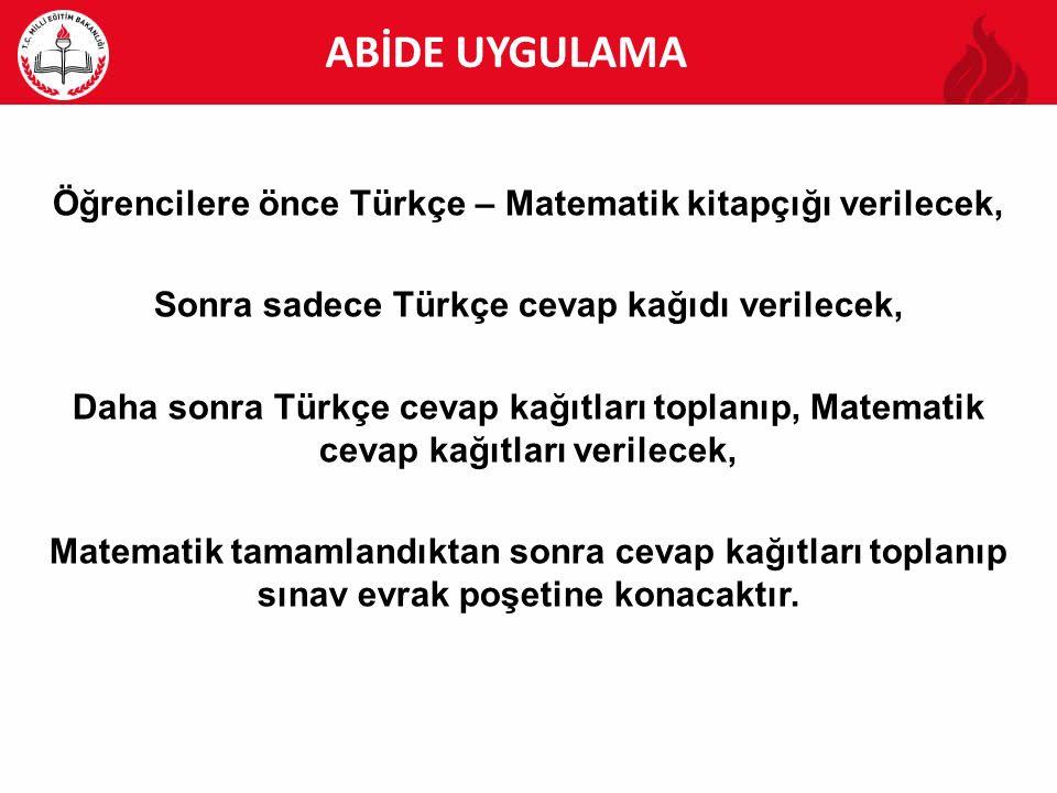 ABİDE UYGULAMA Öğrencilere önce Türkçe – Matematik kitapçığı verilecek, Sonra sadece Türkçe cevap kağıdı verilecek,