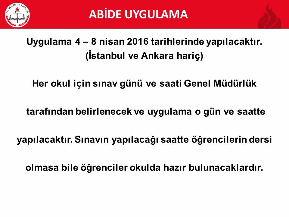 ABİDE UYGULAMA Uygulama 4 – 8 nisan 2016 tarihlerinde yapılacaktır. (İstanbul ve Ankara hariç) Her okul için sınav günü ve saati Genel Müdürlük.