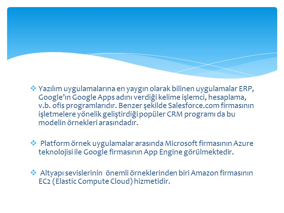 Yazılım uygulamalarına en yaygın olarak bilinen uygulamalar ERP, Google'ın Google Apps adını verdiği kelime işlemci, hesaplama, v.b. ofis programlarıdır. Benzer şekilde Salesforce.com firmasının işletmelere yönelik geliştirdiği popüler CRM programı da bu modelin örnekleri arasındadır.
