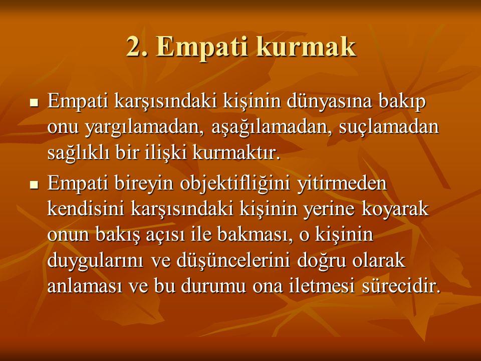 2. Empati kurmak Empati karşısındaki kişinin dünyasına bakıp onu yargılamadan, aşağılamadan, suçlamadan sağlıklı bir ilişki kurmaktır.