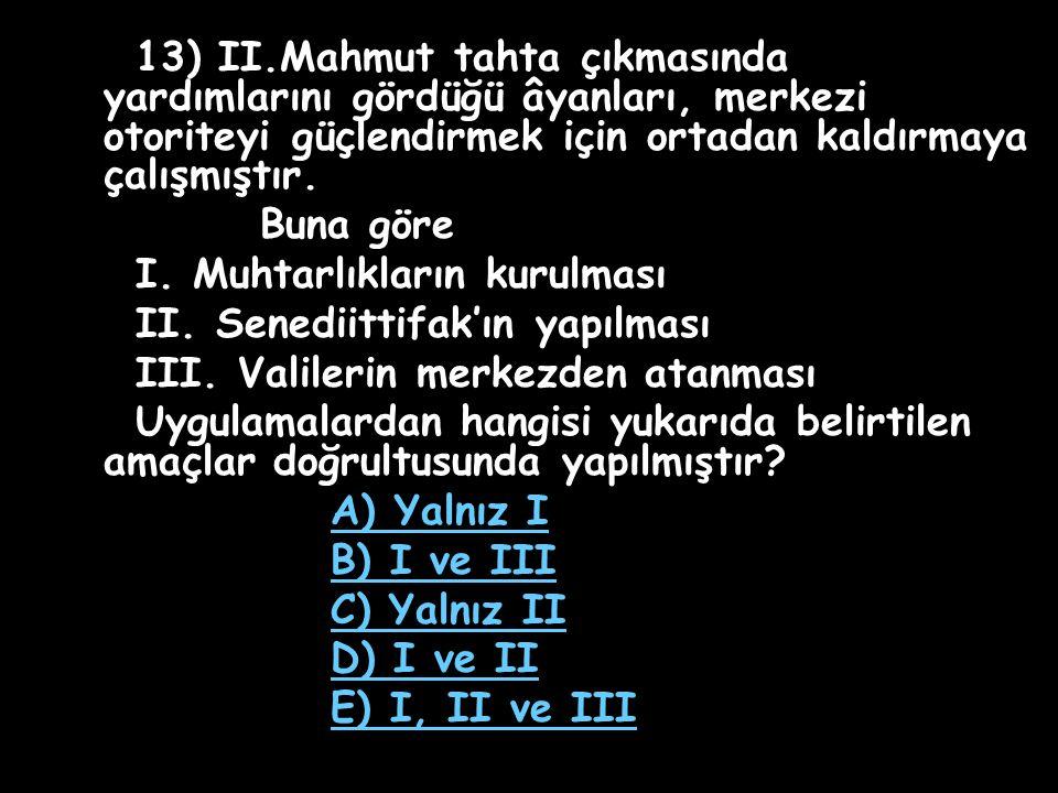13) II.Mahmut tahta çıkmasında yardımlarını gördüğü âyanları, merkezi otoriteyi güçlendirmek için ortadan kaldırmaya çalışmıştır.