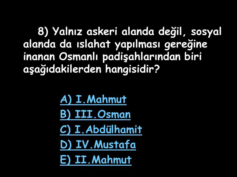 8) Yalnız askeri alanda değil, sosyal alanda da ıslahat yapılması gereğine inanan Osmanlı padişahlarından biri aşağıdakilerden hangisidir
