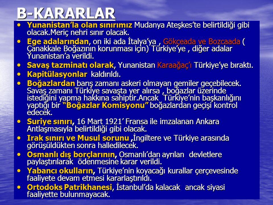 B-KARARLAR Yunanistan'la olan sınırımız Mudanya Ateşkes'te belirtildiği gibi olacak.Meriç nehri sınır olacak.
