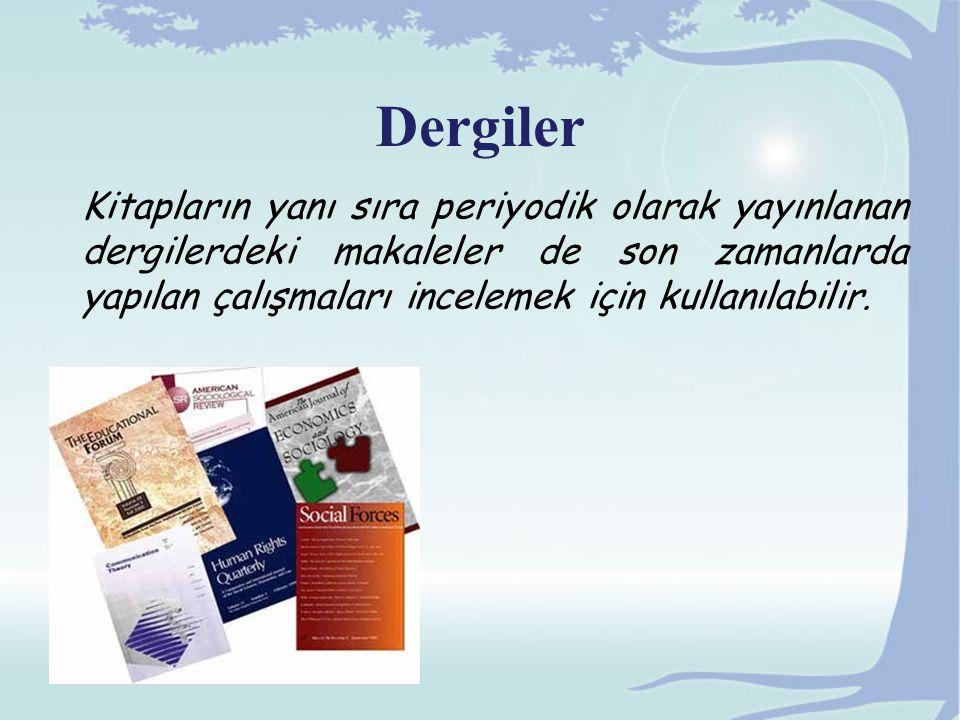Dergiler Kitapların yanı sıra periyodik olarak yayınlanan dergilerdeki makaleler de son zamanlarda yapılan çalışmaları incelemek için kullanılabilir.