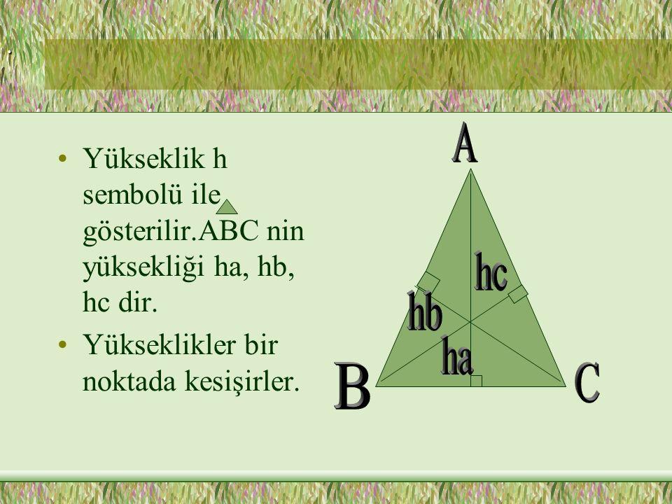 . A. Yükseklik h sembolü ile gösterilir.ABC nin yüksekliği ha, hb, hc dir. Yükseklikler bir noktada kesişirler.