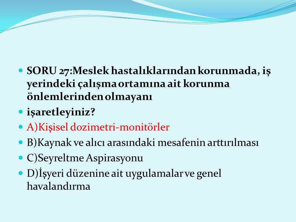 SORU 27:Meslek hastalıklarından korunmada, iş yerindeki çalışma ortamına ait korunma önlemlerinden olmayanı