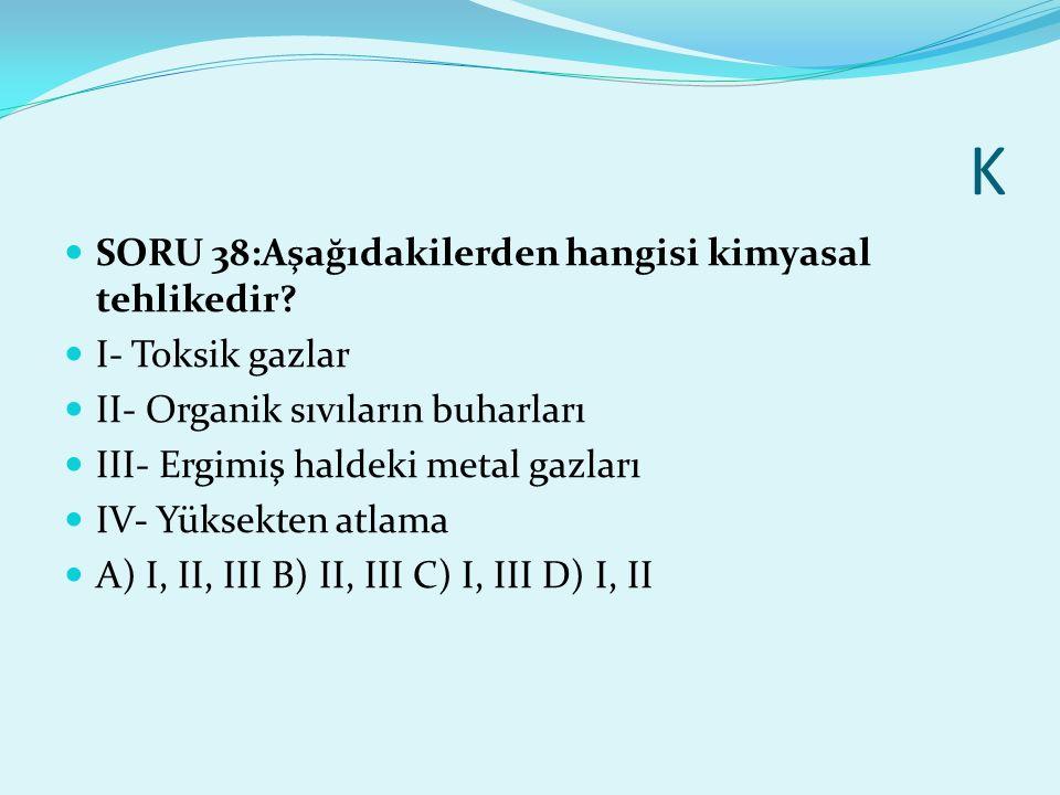 K SORU 38:Aşağıdakilerden hangisi kimyasal tehlikedir