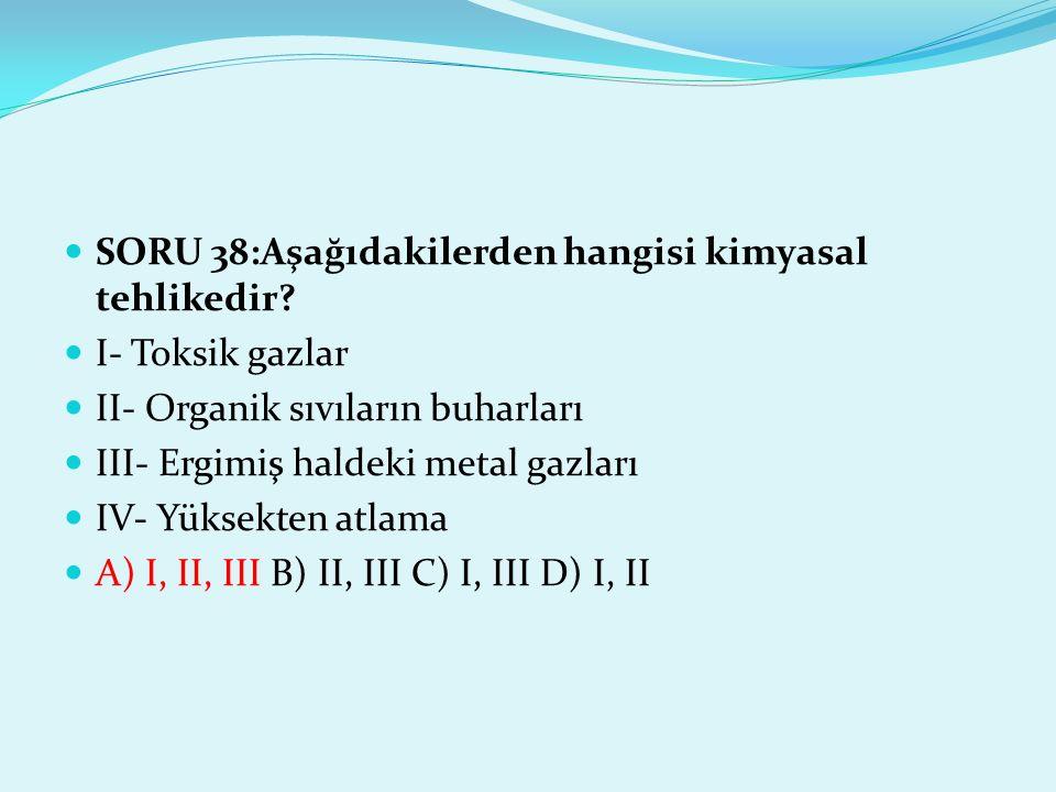 SORU 38:Aşağıdakilerden hangisi kimyasal tehlikedir