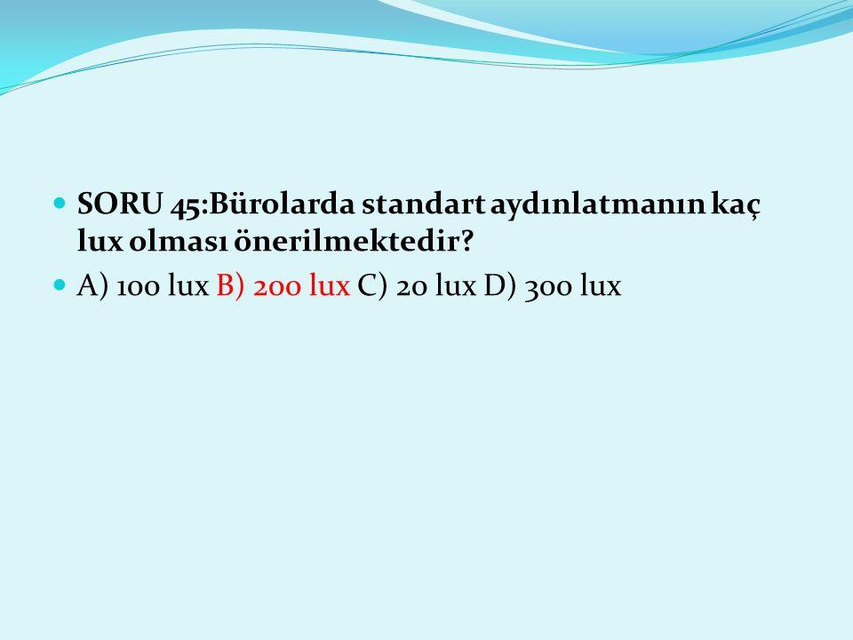 SORU 45:Bürolarda standart aydınlatmanın kaç lux olması önerilmektedir