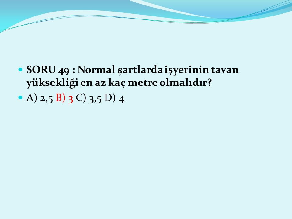 SORU 49 : Normal şartlarda işyerinin tavan yüksekliği en az kaç metre olmalıdır