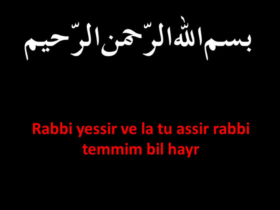 Rabbi yessir ve la tu assir rabbi temmim bil hayr