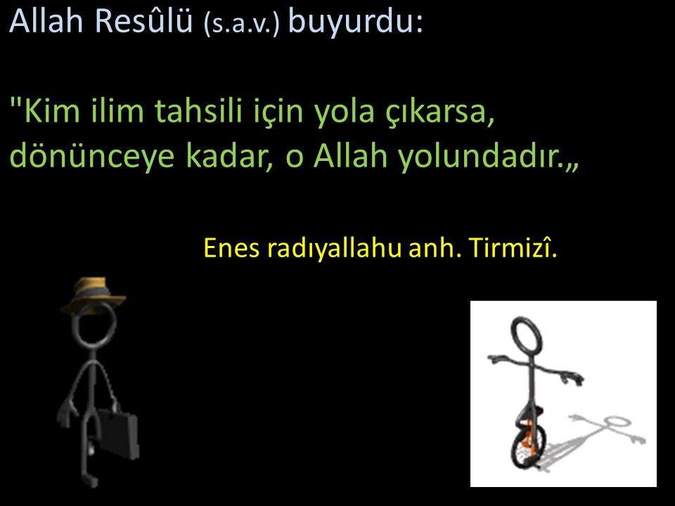 """Allah Resûlü (s.a.v.) buyurdu: Kim ilim tahsili için yola çıkarsa, dönünceye kadar, o Allah yolundadır."""" Enes radıyallahu anh."""