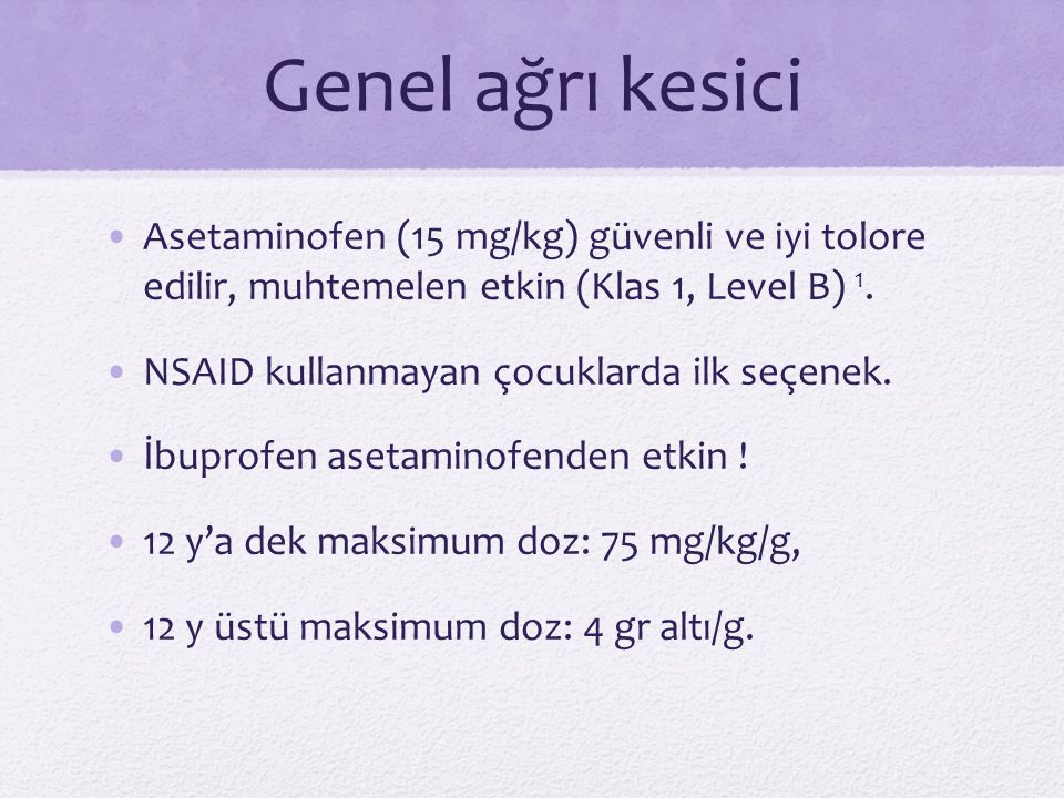 Genel ağrı kesici Asetaminofen (15 mg/kg) güvenli ve iyi tolore edilir, muhtemelen etkin (Klas 1, Level B) 1.