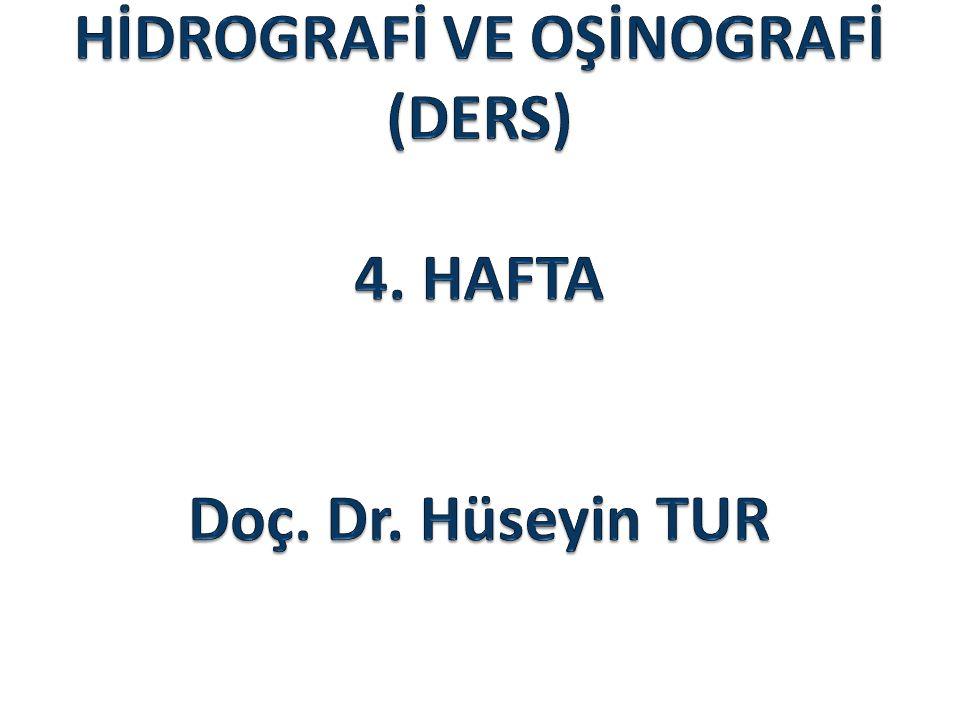 HİDROGRAFİ VE OŞİNOGRAFİ (DERS) 4. HAFTA Doç. Dr. Hüseyin TUR