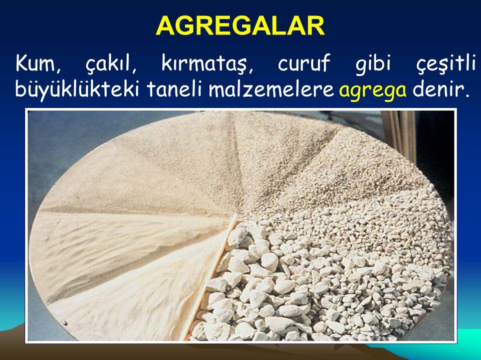 AGREGALAR Kum, çakıl, kırmataş, curuf gibi çeşitli büyüklükteki taneli malzemelere agrega denir.