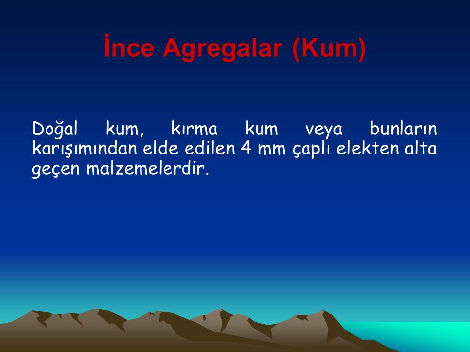 İnce Agregalar (Kum) Doğal kum, kırma kum veya bunların karışımından elde edilen 4 mm çaplı elekten alta geçen malzemelerdir.