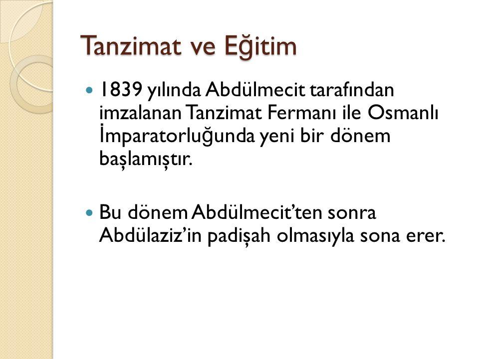 Tanzimat ve Eğitim 1839 yılında Abdülmecit tarafından imzalanan Tanzimat Fermanı ile Osmanlı İmparatorluğunda yeni bir dönem başlamıştır.