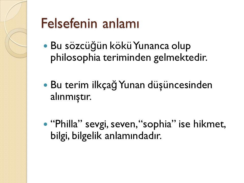 Felsefenin anlamı Bu sözcüğün kökü Yunanca olup philosophia teriminden gelmektedir. Bu terim ilkçağ Yunan düşüncesinden alınmıştır.