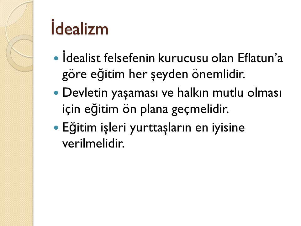 İdealizm İdealist felsefenin kurucusu olan Eflatun'a göre eğitim her şeyden önemlidir.