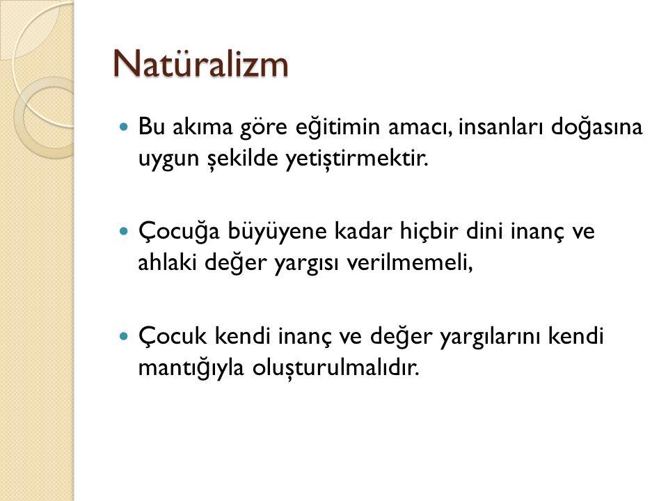 Natüralizm Bu akıma göre eğitimin amacı, insanları doğasına uygun şekilde yetiştirmektir.