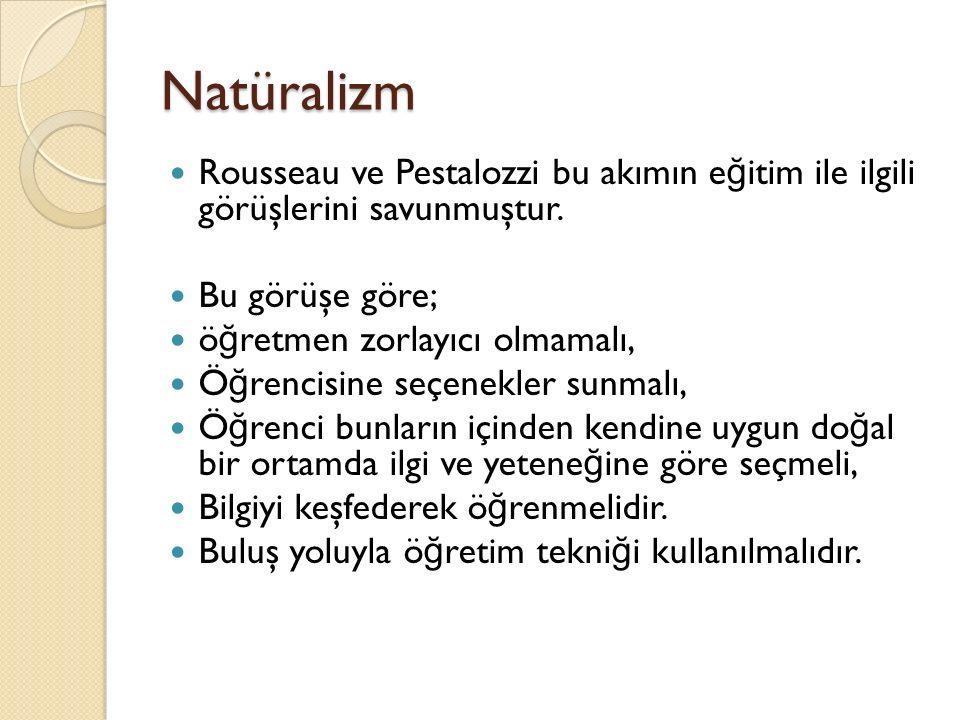 Natüralizm Rousseau ve Pestalozzi bu akımın eğitim ile ilgili görüşlerini savunmuştur. Bu görüşe göre;