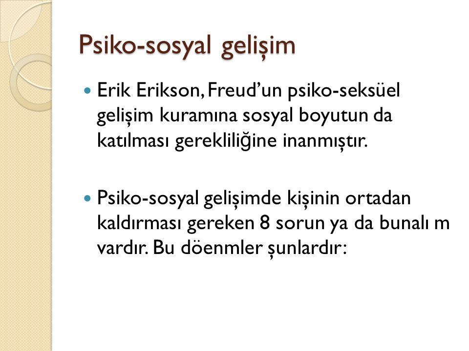 Psiko-sosyal gelişim Erik Erikson, Freud'un psiko-seksüel gelişim kuramına sosyal boyutun da katılması gerekliliğine inanmıştır.