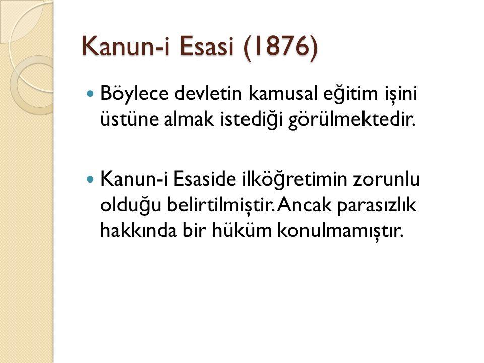 Kanun-i Esasi (1876) Böylece devletin kamusal eğitim işini üstüne almak istediği görülmektedir.
