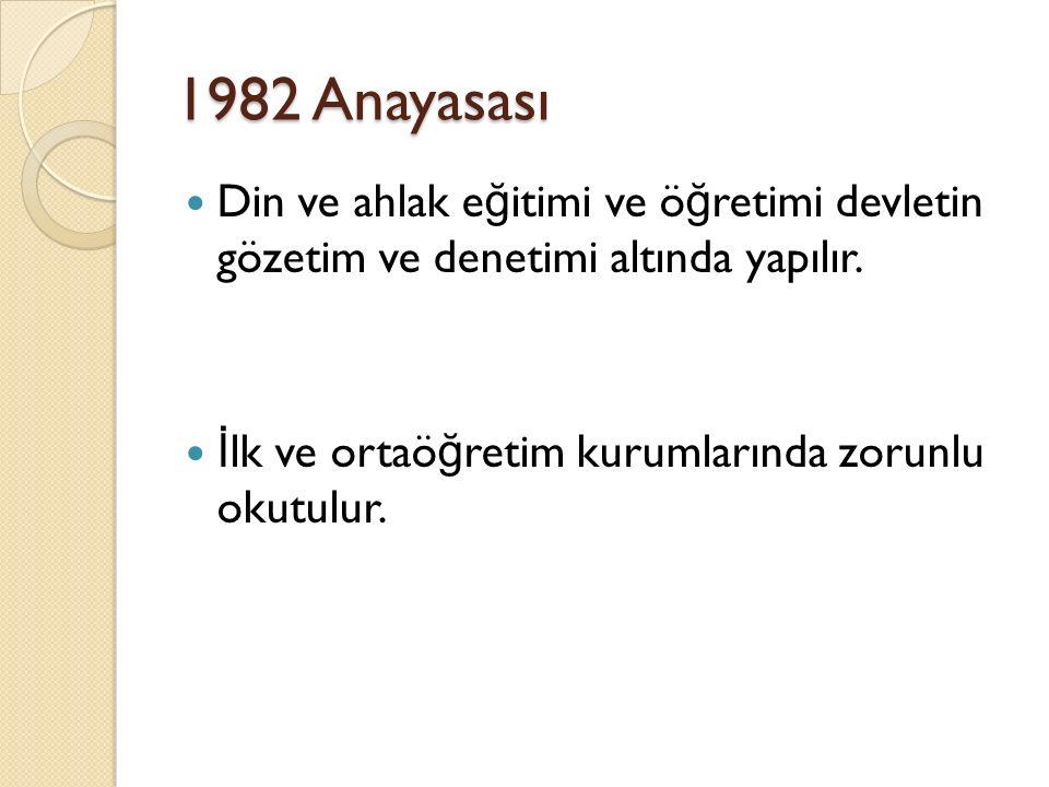 1982 Anayasası Din ve ahlak eğitimi ve öğretimi devletin gözetim ve denetimi altında yapılır.