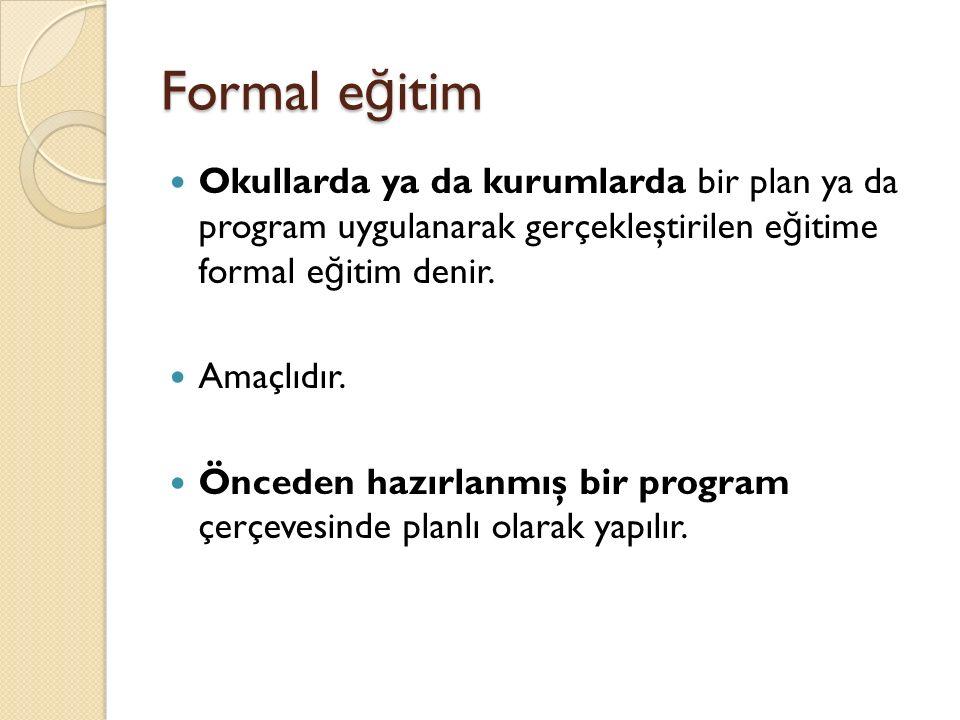 Formal eğitim Okullarda ya da kurumlarda bir plan ya da program uygulanarak gerçekleştirilen eğitime formal eğitim denir.
