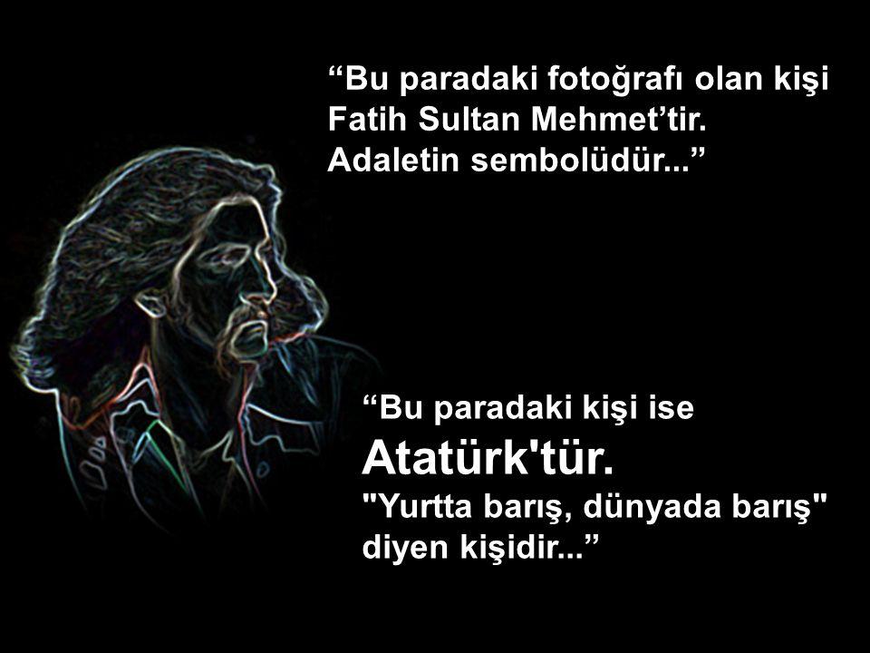 Atatürk tür. Bu paradaki fotoğrafı olan kişi Fatih Sultan Mehmet'tir.