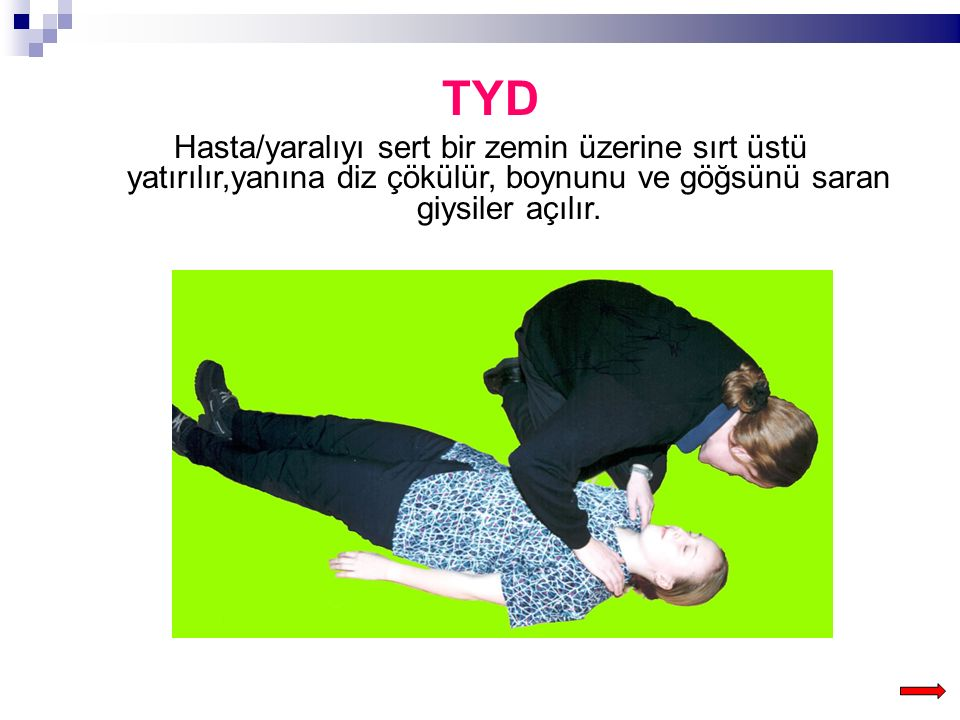 TYD Hasta/yaralıyı sert bir zemin üzerine sırt üstü yatırılır,yanına diz çökülür, boynunu ve göğsünü saran giysiler açılır.