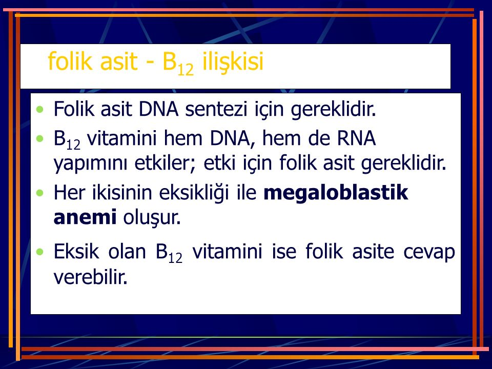 folik asit - B12 ilişkisi Folik asit DNA sentezi için gereklidir.