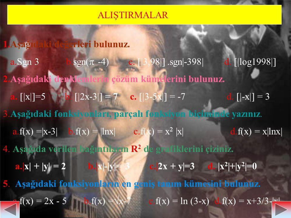 ALIŞTIRMALAR 1.Aşağıdaki değerleri bulunuz. a.Sgn 3 b.sgn( -4) c. 3,98 .sgn|-398| d. log1998