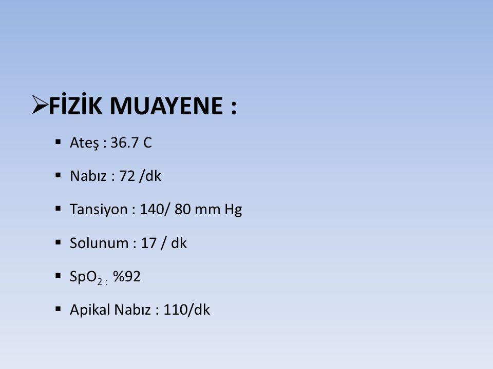 FİZİK MUAYENE : Ateş : 36.7 C Nabız : 72 /dk Tansiyon : 140/ 80 mm Hg