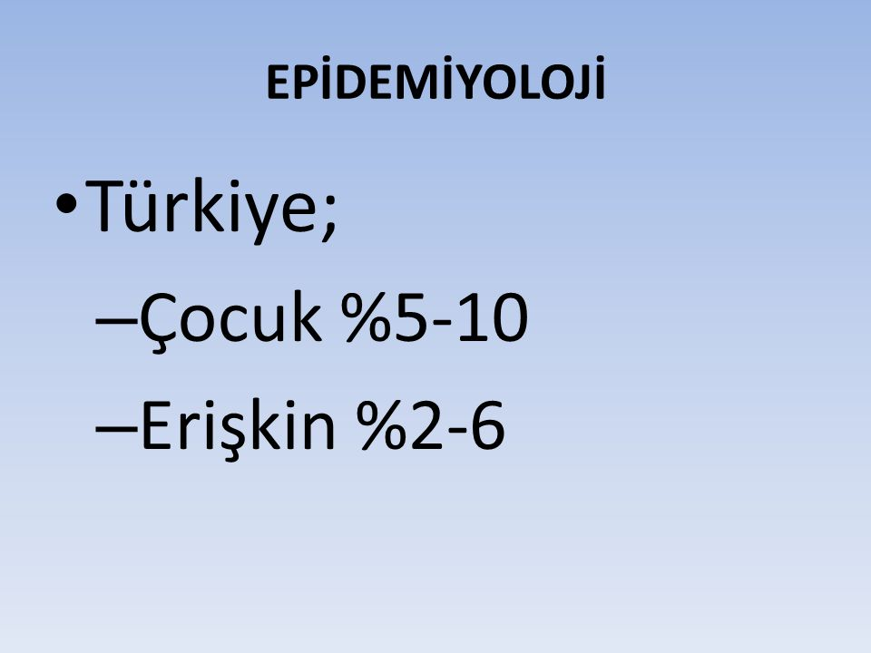 EPİDEMİYOLOJİ Türkiye; Çocuk %5-10 Erişkin %2-6