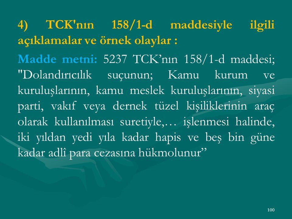 4) TCK nın 158/1-d maddesiyle ilgili açıklamalar ve örnek olaylar : Madde metni: 5237 TCK'nın 158/1-d maddesi; Dolandırıcılık suçunun; Kamu kurum ve kuruluşlarının, kamu meslek kuruluşlarının, siyasi parti, vakıf veya dernek tüzel kişiliklerinin araç olarak kullanılması suretiyle,… işlenmesi halinde, iki yıldan yedi yıla kadar hapis ve beş bin güne kadar adlî para cezasına hükmolunur