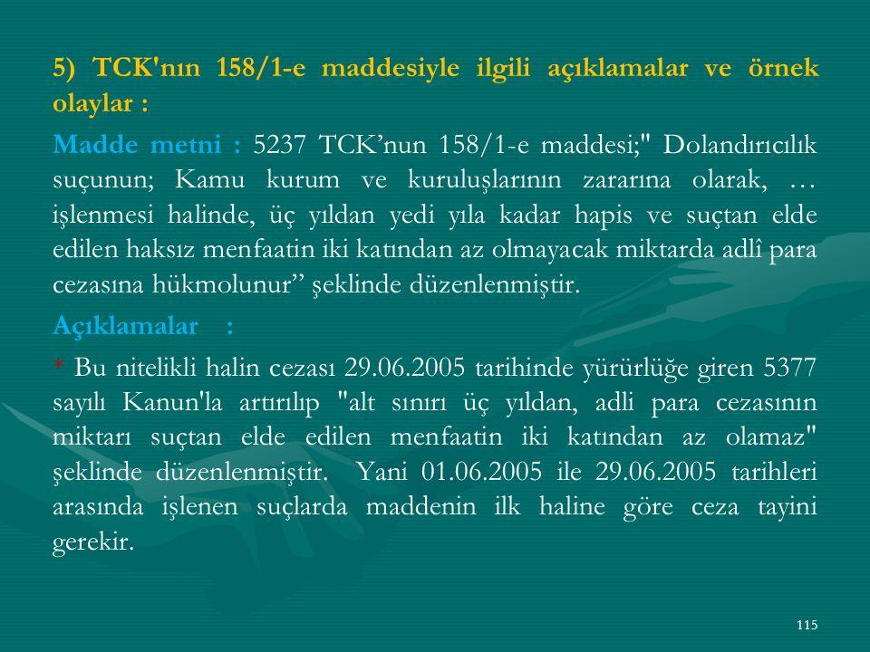 5) TCK nın 158/1-e maddesiyle ilgili açıklamalar ve örnek olaylar : Madde metni : 5237 TCK'nun 158/1-e maddesi; Dolandırıcılık suçunun; Kamu kurum ve kuruluşlarının zararına olarak, … işlenmesi halinde, üç yıldan yedi yıla kadar hapis ve suçtan elde edilen haksız menfaatin iki katından az olmayacak miktarda adlî para cezasına hükmolunur şeklinde düzenlenmiştir.