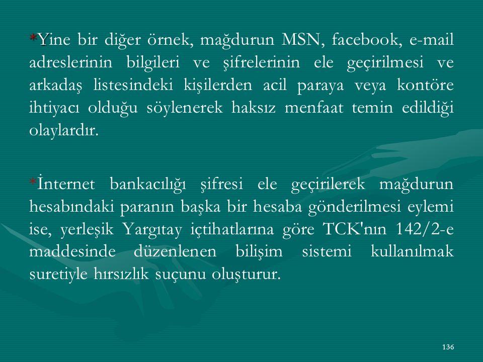 *Yine bir diğer örnek, mağdurun MSN, facebook, e-mail adreslerinin bilgileri ve şifrelerinin ele geçirilmesi ve arkadaş listesindeki kişilerden acil paraya veya kontöre ihtiyacı olduğu söylenerek haksız menfaat temin edildiği olaylardır.
